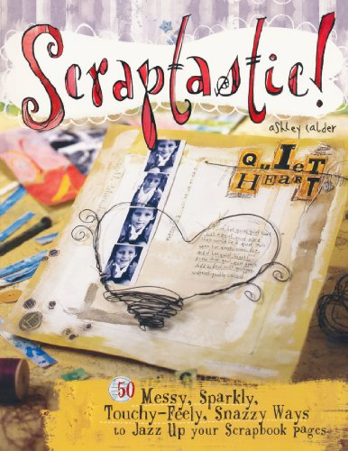 Scraptastic!: 50 Messy, Sparkly, Touch-Feely, Snazzy Ways to Jazz Up Your Scrapbook Pages - Ashley Calder