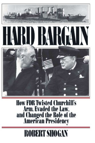 Hard Bargain: How FDR Twisted Churchill's Arm, Evaded the Law, and Changed the Role of the American Presidency - Robert Shogan