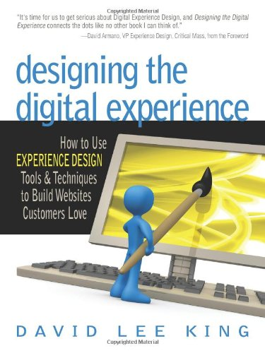 Designing the Digital Experience: How to Use EXPERIENCE DESIGN Tools  &  Techniques to Build Websites Customers Love - David Lee King