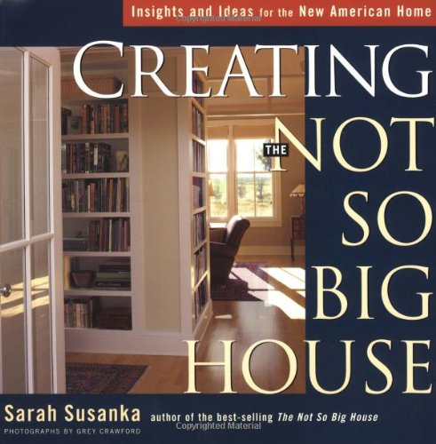 Creating the Not So Big House: Insights and Ideas for the New American Home - Sarah Susanka