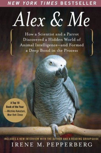 Alex & Me: How a Scientist and a Parrot Discovered a Hidden World of Animal Intelligence--and Formed a Deep Bond in the Process - Irene Pepperberg