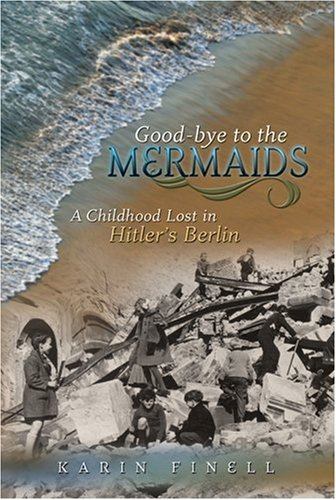 Good-bye to the Mermaids: A Childhood Lost in Hitler's Berlin - Karin Finell