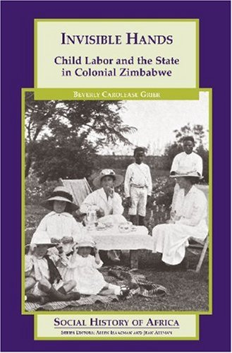 Invisible Hands: Child Labor and the State in Colonial Zimbabwe (Social History of Africa Series) - Beverly C Grier