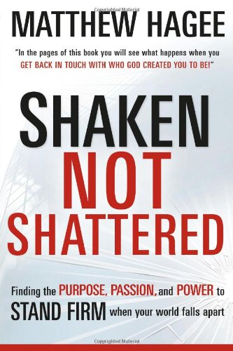 Shaken, Not Shattered: Finding the Purpose, Passion and Power to Stand Firm When Your World Falls Apart - Matthew Hagee