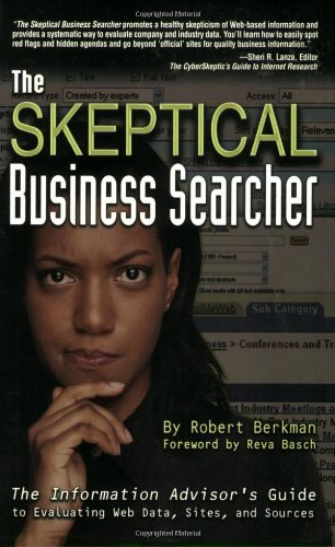 The Skeptical Business Searcher: The Information Advisor's Guide to Evaluating Web Data, Sites, and Sources - Robert Berkman