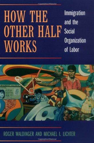 How the Other Half Works: Immigration and the Social Organization of Labor - Roger Waldinger, Mich?l I. Lichter