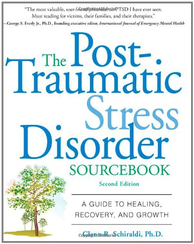 The Post-Traumatic Stress Disorder Sourcebook: A Guide to Healing, Recovery, and Growth - Glenn Schiraldi