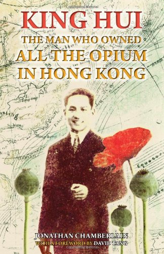 King Hui: The Man Who Owned All the Opium in Hong Kong - Jonathan Chamberlain