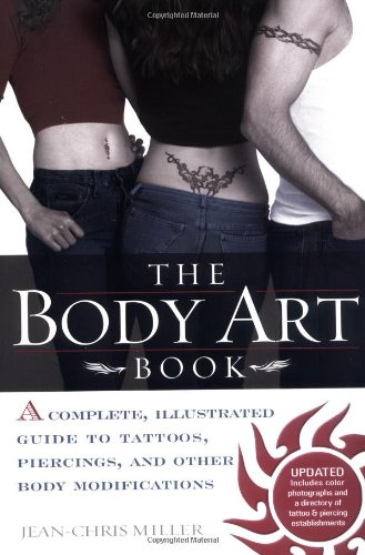 The Body Art Book: A Complete, Illustrated Guide to Tattoos, Piercings, and Other Body Modification - Jean-Chris Miller