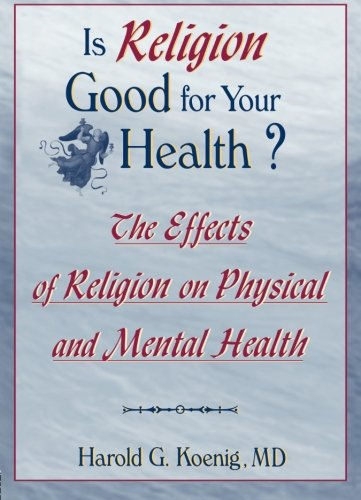 Is Religion Good for Your Health?: The Effects of Religion on Physical and Mental Health (Haworth Religion and Mental Health) - Harold G Koenig