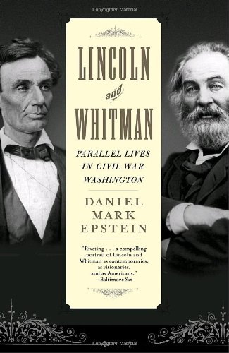 Lincoln and Whitman: Parallel Lives in Civil War Washington - Daniel Mark Epstein