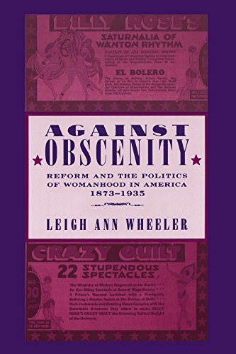 Against Obscenity: Reform and the Politics of Womanhood in America, 1873-1935 (Reconfiguring American Political History) - Leigh Ann Wheeler
