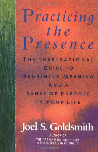 Practicing the Presence: The Inspirational Guide to Regaining Meaning and a Sense of Purpose in Your Life - Joel S. Goldsmith