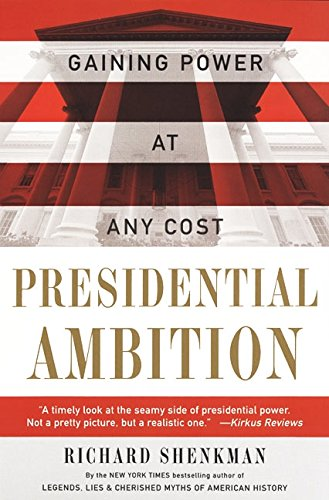 Presidential Ambition: Gaining Power At Any Cost - Richard Shenkman