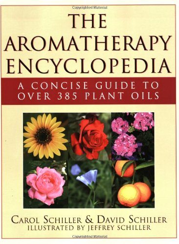 The Aromatherapy Encyclopedia: A Concise Guide to over 385 Plant Oils - Carol Schiller; David Schiller