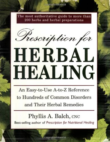 Prescription for Herbal Healing: An Easy-to-Use A-Z Reference to Hundreds of Common Disorders and Their Herbal Remedies - Phyllis A. Balch CNC