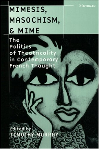 Mimesis, Masochism, and Mime: The Politics of Theatricality in Contemporary French Thought (Theater: Theory/Text/Performance) - Timothy Murray
