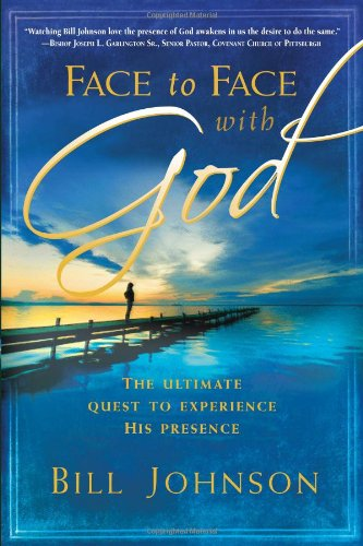 Face to Face With God: The Ultimate Quest to Experience His Presence - Bill Johnson