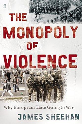 The Monopoly of Violence: Why Europeans Hate Going to War - James J. Sheehan