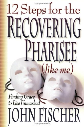 12 Steps for the Recovering Pharisee (like me) - John Fischer