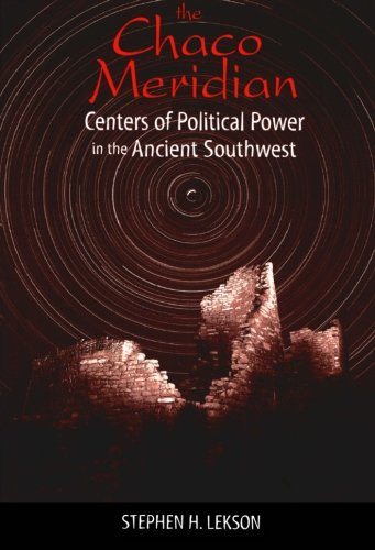 The Chaco Meridian: Centers of Political Power in the Ancient Southwest - Stephen H. Lekson University of Colorado Boulder
