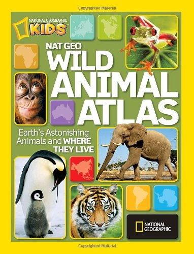 Nat Geo Wild Animal Atlas: Earth's Astonishing Animals and Where They Live - National Geographic