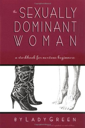 The Sexually Dominant Woman: A  Workbook for Nervous Beginners - Lady Green