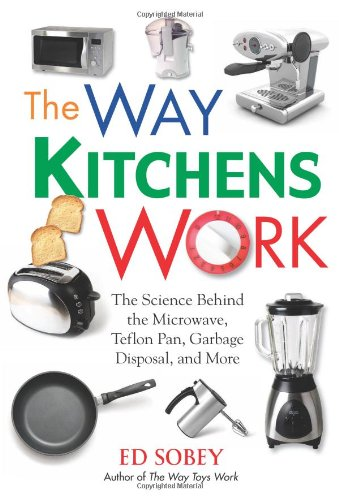 The Way Kitchens Work: The Science Behind the Microwave, Teflon Pan, Garbage Disposal, and More - Ed Sobey