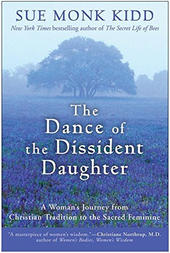 The Dance of the Dissident Daughter: A Woman's Journey from Christian Tradition to the Sacred Feminine - Sue Monk Kidd