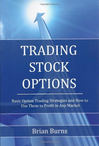 Trading Stock Options: Basic Option Trading Strategies and How to Use Them to Profit in Any Market - Brian Burns
