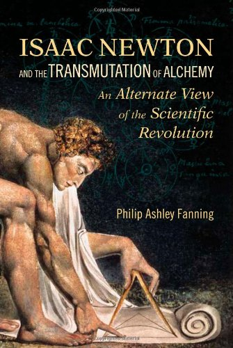 Isaac Newton and the Transmutation of Alchemy: An Alternative View of the Scientific Revolution - Philip Ashley Fanning