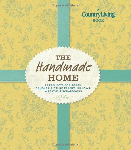 Country Living The Handmade Home: 75 Projects for Soaps, Candles, Picture Frames, Pillows, Wreaths  &  Scrapbooks - Country Living
