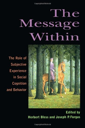 The Message Within: The Role of Subjective Experience In Social Cognition And Behavior - Herbert Bless; Joseph P. Forgas