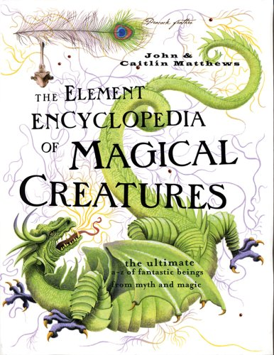 The Element Encyclopedia of Magical Creatures: The Ultimate A-Z of Fantastic Beings From Myth and Magic - John Matthews; Caitlin Matthews