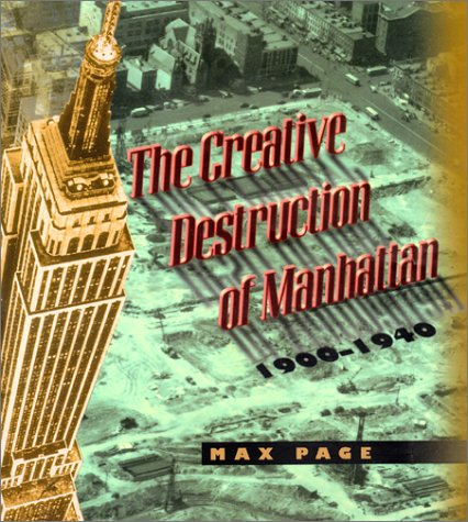 The Creative Destruction of Manhattan, 1900-1940 (Historical Studies of Urban America) - Max Page