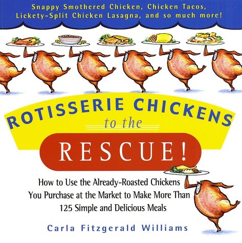 Rotisserie Chickens to the Rescue!: How to Use the Already-Roasted Chickens You Purchase at the Market to Make More Than 125 Simple and Deli - Carla Fitzgerald Williams