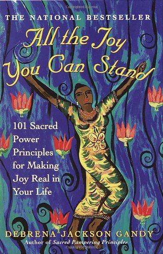 All the Joy You Can Stand: 101 Sacred Power Principles for Making Joy Real in Your Life - Debrena Jackson Gandy