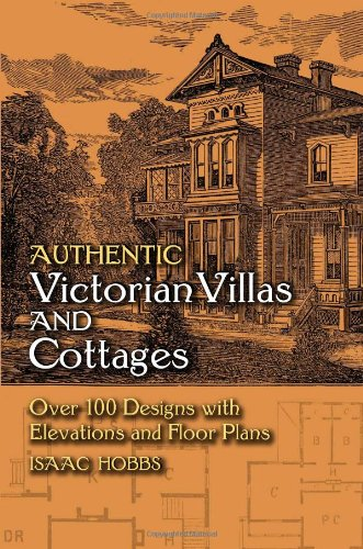 Authentic Victorian Villas and Cottages: Over 100 Designs with Elevations and Floor Plans (Dover Architecture) - Isaac H. Hobbs