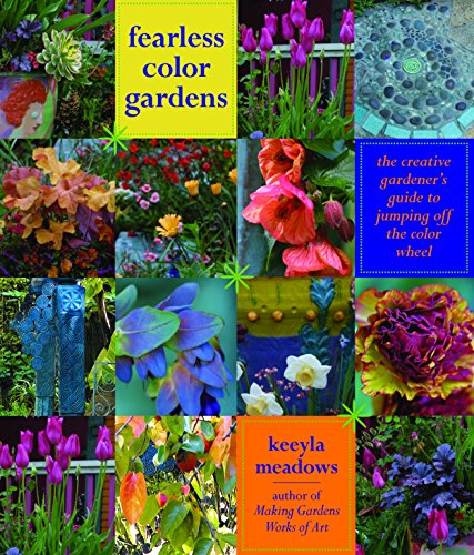 Fearless Color Gardens: The Creative Gardener's Guide to Jumping Off the Color Wheel - Keeyla Meadows