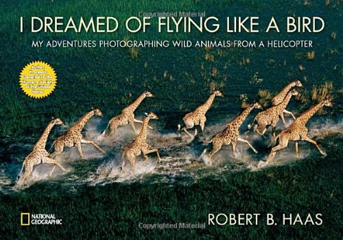 I Dreamed of Flying Like a Bird: My Adventures Photographing Wild Animals from a Helicopter - Robert Haas