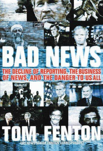 Bad News: The Decline of Reporting, the Business of News, and the Danger to Us All - Tom Fenton