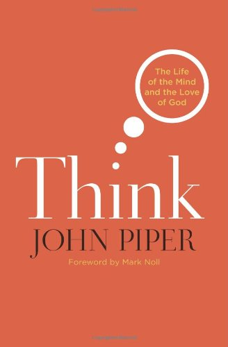 Think: The Life of the Mind and the Love of God - John Piper
