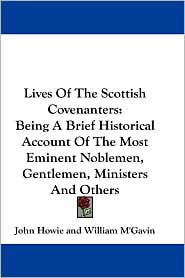 Lives of the Scottish Covenanters: Being a Brief Historical Account of the Most Eminent Noblemen, Gentlemen, Ministers and Others - John Howie