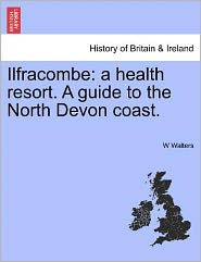 Ilfracombe: A Health Resort. a Guide to the North Devon Coast.