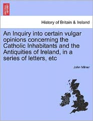 An Inquiry Into Certain Vulgar Opinions Concerning The Catholic Inhabitants And The Antiquities Of Ireland, In A Series Of Letters, Etc - John Milner