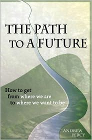 The Path to a Future: How to Get from Where We Are to Where We Want to Be - Andrew Percy