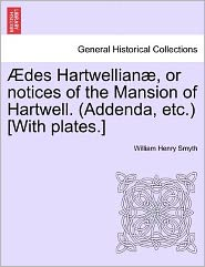 Des Hartwellian , Or Notices Of The Mansion Of Hartwell. (Addenda, Etc.) [With Plates.] - William Henry Smyth