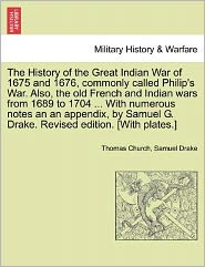 The History Of The Great Indian War Of 1675 And 1676, Commonly Called Philip's War. Also, The Old French And Indian Wars From 1689 To 1704. With Numerous Notes An An Appendix, By Samuel G. Drake. Revised Edition. [With Plates.] - Thomas Church, Samuel Drake