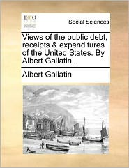 Views of the public debt, receipts & expenditures of the United States. By Albert Gallatin.