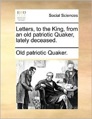 Letters, to the King, from an old patriotic Quaker, lately deceased. - Old patriotic Old patriotic Quaker.